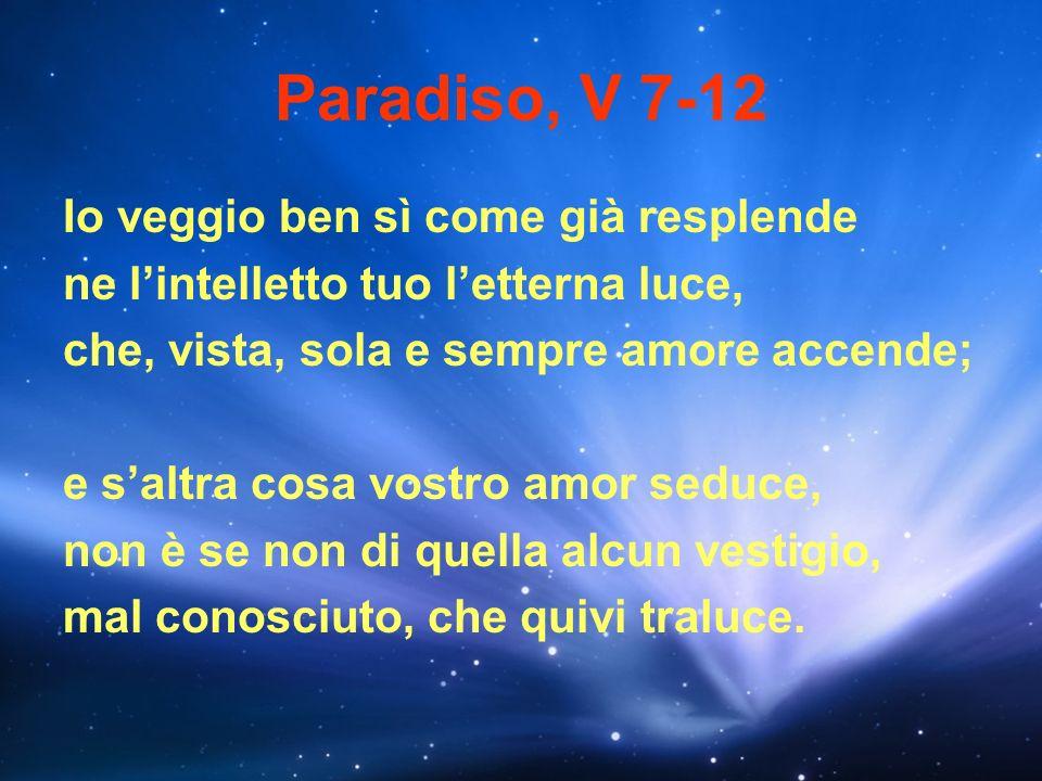 Paradiso, V 7-12 Io veggio ben sì come già resplende ne lintelletto tuo letterna luce, che, vista, sola e sempre amore accende; e saltra cosa vostro a