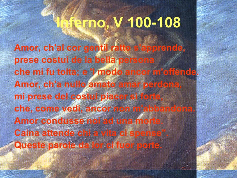 Inferno, V 100-108 Amor, ch'al cor gentil ratto s'apprende, prese costui de la bella persona che mi fu tolta; e 'l modo ancor m'offende. Amor, ch'a nu