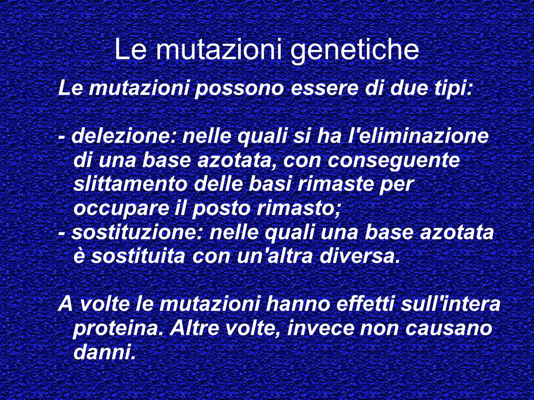Le mutazioni genetiche Le mutazioni possono essere di due tipi: - delezione: nelle quali si ha l'eliminazione di una base azotata, con conseguente sli