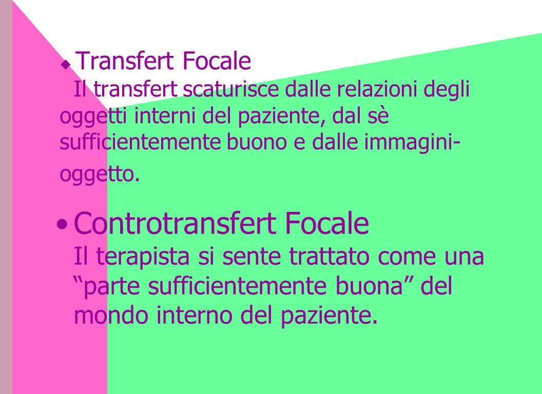 Transfert Focale Il transfert scaturisce dalle relazioni degli oggetti interni del paziente, dal sè sufficientemente buono e dalle immagini- oggetto.