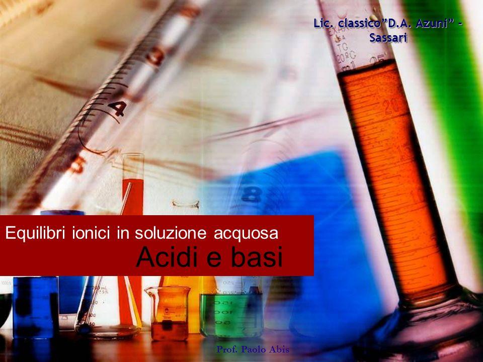 Equilibri ionici in soluzione acquosa Acidi e basi Lic. classicoD.A. Azuni - Sassari Prof. Paolo Abis