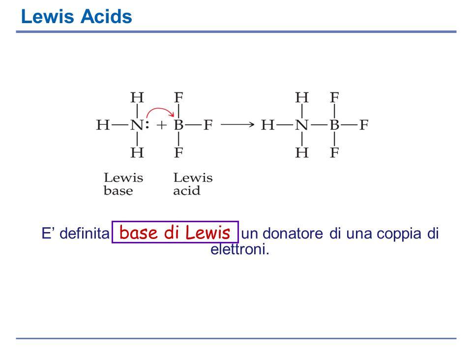 Lewis Acids E definita base di Lewis un donatore di una coppia di elettroni.