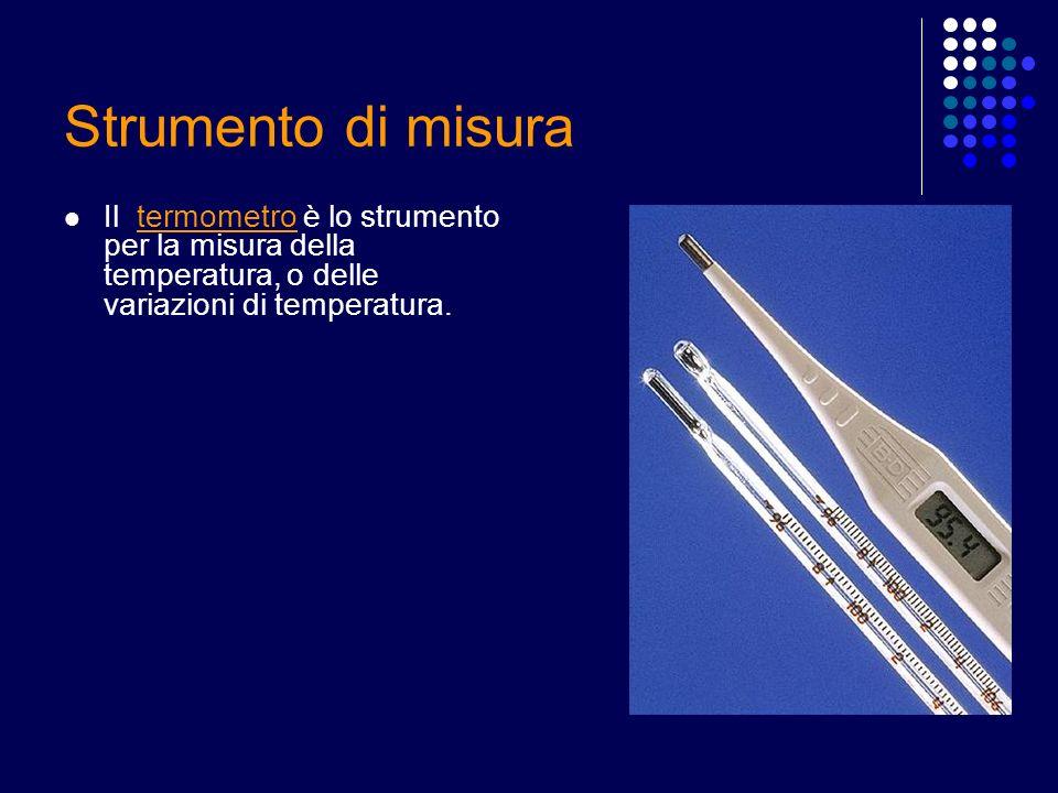 Strumento di misura Il termometro è lo strumento per la misura della temperatura, o delle variazioni di temperatura.