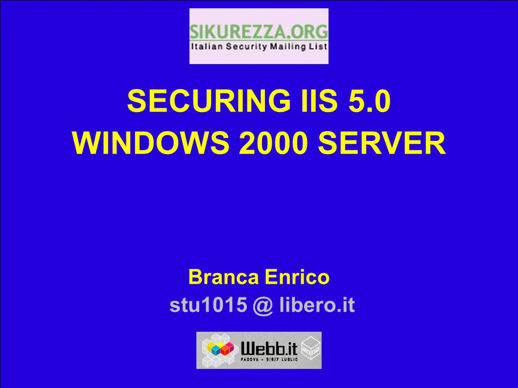 Riferimenti 15/06/02 Enrico Branca, stu1015 @ libero.it 40 SECURING IIS 5.0 WINDOWS 2000 SERVER WEBB.IT 02 Enrico Branca 15/06/02 Enrico Branca, stu1015 @ libero.it 1 Italian Security Mailing List SECURING IIS 5.0 WINDOWS 2000 SERVER 07 luglio 2002, WEBB.IT 02 Relatore: Enrico Brancastu1015 @ libero.it