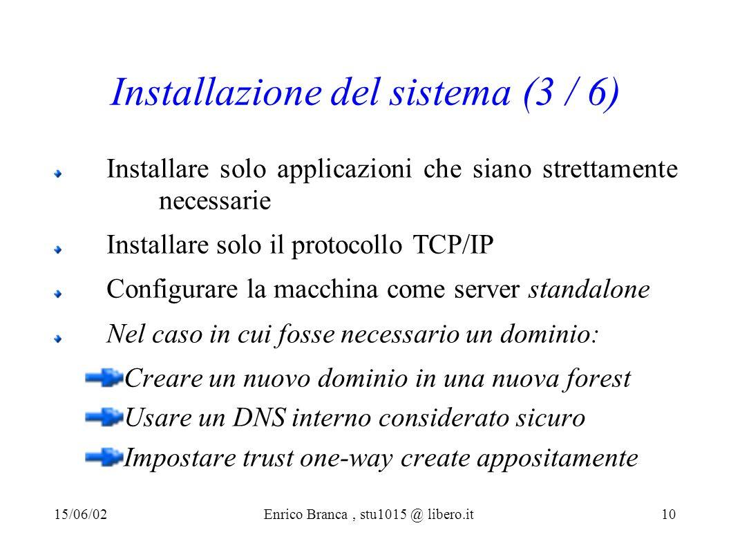 Installazione del sistema (3 / 6) Installare solo applicazioni che siano strettamente necessarie Installare solo il protocollo TCP/IP Configurare la macchina come server standalone Nel caso in cui fosse necessario un dominio: Creare un nuovo dominio in una nuova forest Usare un DNS interno considerato sicuro Impostare trust one-way create appositamente 15/06/02Enrico Branca, stu1015 @ libero.it 10
