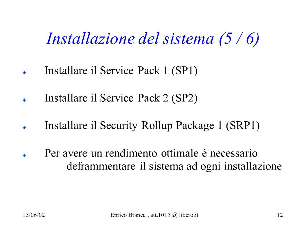 Installazione del sistema (5 / 6) Installare il Service Pack 1 (SP1) Installare il Service Pack 2 (SP2) Installare il Security Rollup Package 1 (SRP1) Per avere un rendimento ottimale è necessario deframmentare il sistema ad ogni installazione 15/06/02Enrico Branca, stu1015 @ libero.it 12