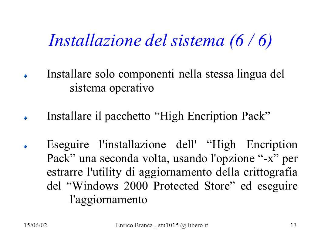 Installazione del sistema (6 / 6) Installare solo componenti nella stessa lingua del sistema operativo Installare il pacchetto High Encription Pack Eseguire l installazione dell High Encription Pack una seconda volta, usando l opzione -x per estrarre l utility di aggiornamento della crittografia del Windows 2000 Protected Store ed eseguire l aggiornamento 15/06/02Enrico Branca, stu1015 @ libero.it 13