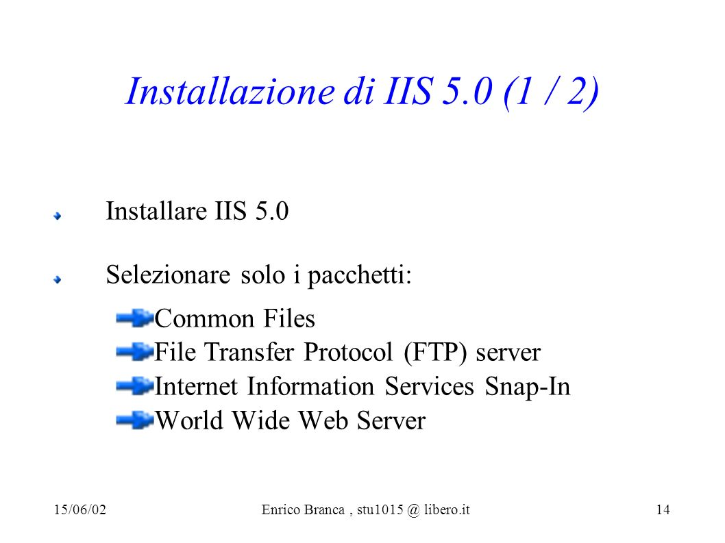 Installazione di IIS 5.0 (1 / 2) Installare IIS 5.0 Selezionare solo i pacchetti: Common Files File Transfer Protocol (FTP) server Internet Information Services Snap-In World Wide Web Server 15/06/02Enrico Branca, stu1015 @ libero.it 14