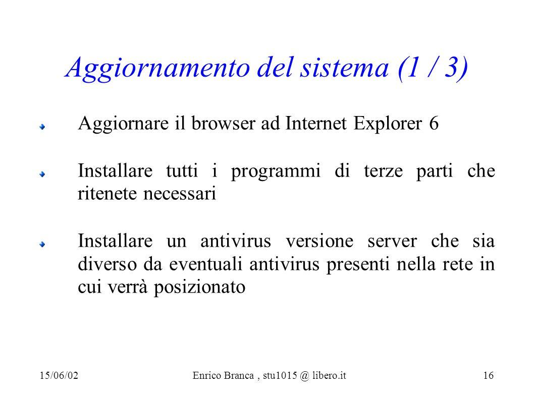 Aggiornamento del sistema (1 / 3) Aggiornare il browser ad Internet Explorer 6 Installare tutti i programmi di terze parti che ritenete necessari Installare un antivirus versione server che sia diverso da eventuali antivirus presenti nella rete in cui verrà posizionato 15/06/02Enrico Branca, stu1015 @ libero.it 16