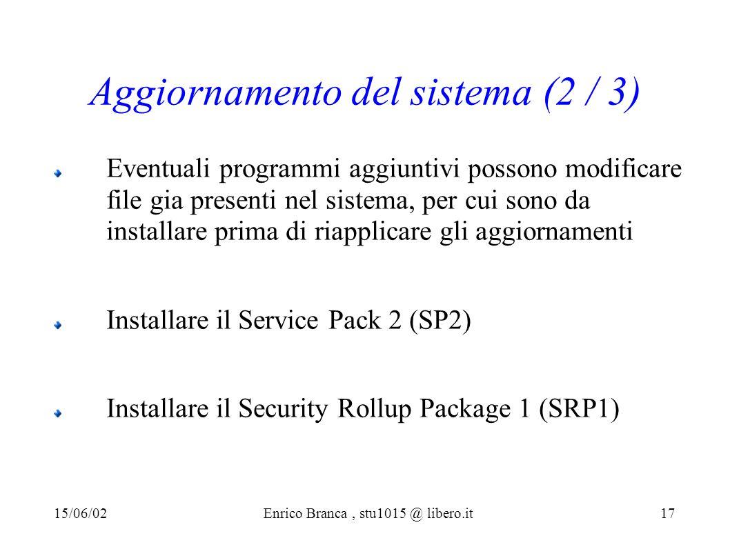 Aggiornamento del sistema (2 / 3) Eventuali programmi aggiuntivi possono modificare file gia presenti nel sistema, per cui sono da installare prima di riapplicare gli aggiornamenti Installare il Service Pack 2 (SP2) Installare il Security Rollup Package 1 (SRP1) 15/06/02Enrico Branca, stu1015 @ libero.it 17