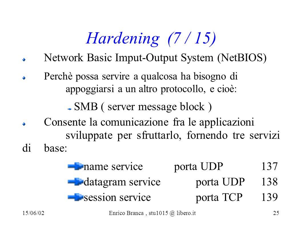 Hardening (7 / 15) Network Basic Imput-Output System (NetBIOS) Perchè possa servire a qualcosa ha bisogno di appoggiarsi a un altro protocollo, e cioè: SMB ( server message block ) Consente la comunicazione fra le applicazioni sviluppate per sfruttarlo, fornendo tre servizi di base: name service porta UDP 137 datagram serviceporta UDP 138 session service porta TCP 139 15/06/02Enrico Branca, stu1015 @ libero.it 25