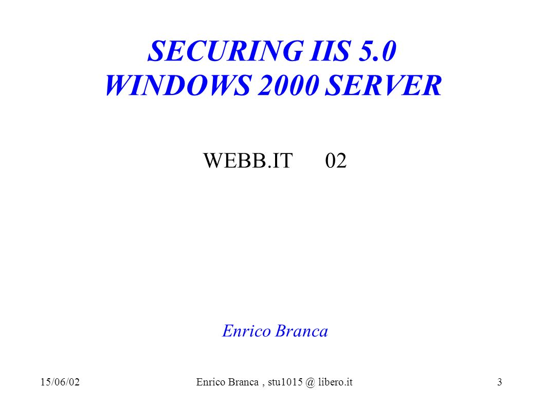 SECURING IIS 5.0 WINDOWS 2000 SERVER WEBB.IT 02 Enrico Branca 15/06/02Enrico Branca, stu1015 @ libero.it 3
