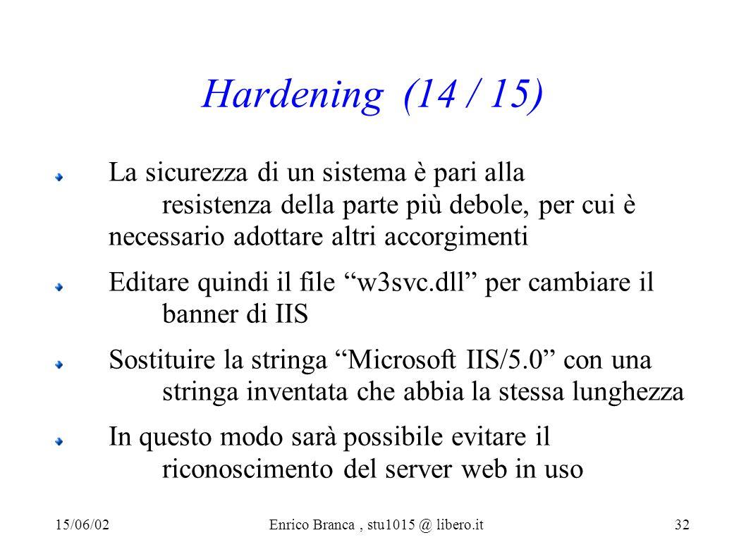 Hardening (14 / 15) La sicurezza di un sistema è pari alla resistenza della parte più debole, per cui è necessario adottare altri accorgimenti Editare quindi il file w3svc.dll per cambiare il banner di IIS Sostituire la stringa Microsoft IIS/5.0 con una stringa inventata che abbia la stessa lunghezza In questo modo sarà possibile evitare il riconoscimento del server web in uso 15/06/02Enrico Branca, stu1015 @ libero.it 32