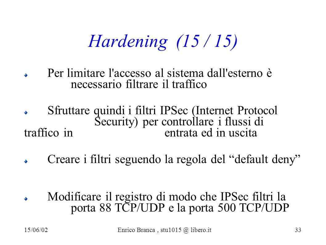 Hardening (15 / 15) Per limitare l accesso al sistema dall esterno è necessario filtrare il traffico Sfruttare quindi i filtri IPSec (Internet Protocol Security) per controllare i flussi di traffico in entrata ed in uscita Creare i filtri seguendo la regola del default deny Modificare il registro di modo che IPSec filtri la porta 88 TCP/UDP e la porta 500 TCP/UDP 15/06/02Enrico Branca, stu1015 @ libero.it 33