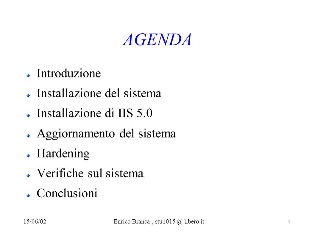 AGENDA Introduzione Installazione del sistema Installazione di IIS 5.0 Aggiornamento del sistema Hardening Verifiche sul sistema Conclusioni 15/06/02Enrico Branca, stu1015 @ libero.it 4