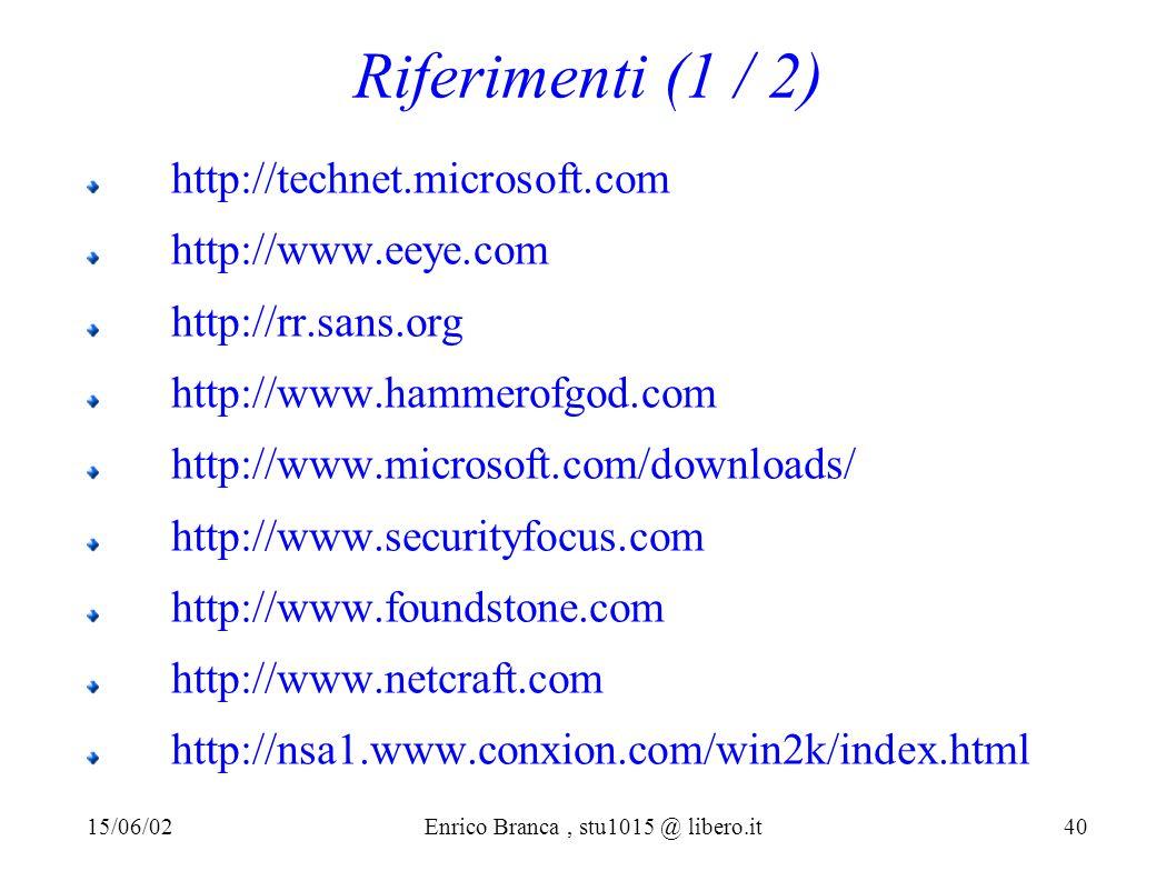 Riferimenti (1 / 2) http://technet.microsoft.com http://www.eeye.com http://rr.sans.org http://www.hammerofgod.com http://www.microsoft.com/downloads/ http://www.securityfocus.com http://www.foundstone.com http://www.netcraft.com http://nsa1.www.conxion.com/win2k/index.html 15/06/02Enrico Branca, stu1015 @ libero.it 40