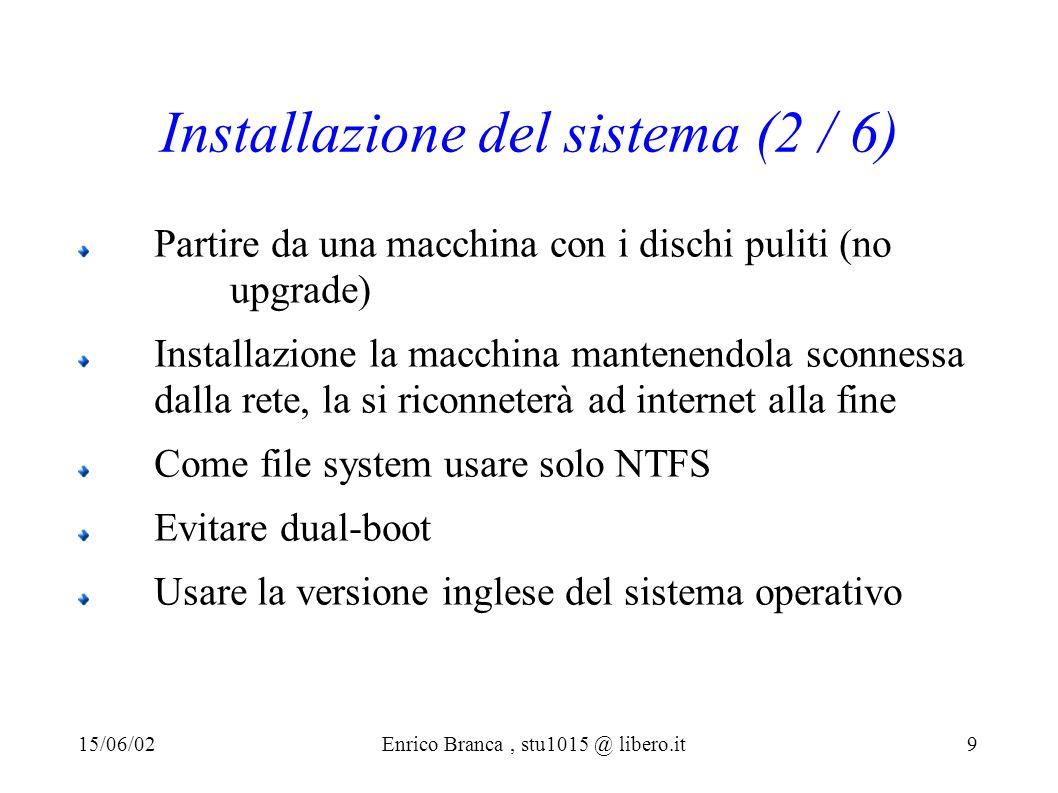 Installazione del sistema (2 / 6) Partire da una macchina con i dischi puliti (no upgrade) Installazione la macchina mantenendola sconnessa dalla rete, la si riconneterà ad internet alla fine Come file system usare solo NTFS Evitare dual-boot Usare la versione inglese del sistema operativo 15/06/02Enrico Branca, stu1015 @ libero.it 9