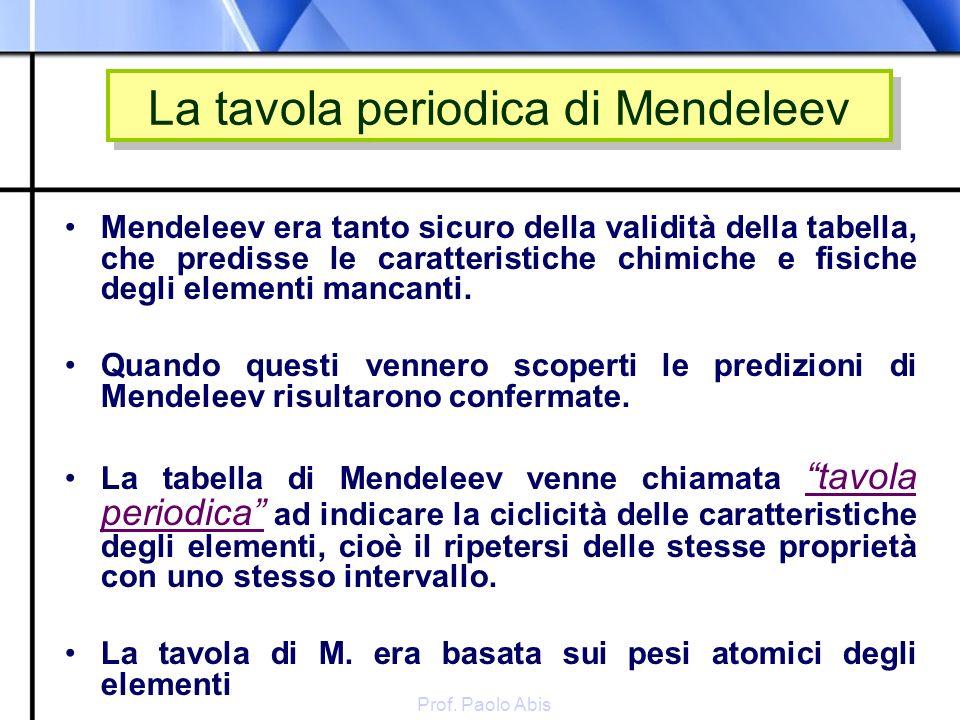 Prof. Paolo Abis La tavola periodica di Mendeleev Mendeleev era tanto sicuro della validità della tabella, che predisse le caratteristiche chimiche e