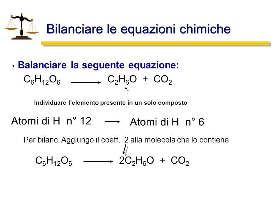 Bilanciare le equazioni chimiche Balanciare la seguente equazione: C 6 H 12 O 6 C 2 H 6 O + CO 2 C 6 H 12 O 6 2C 2 H 6 O + CO 2 Individuare lelemento