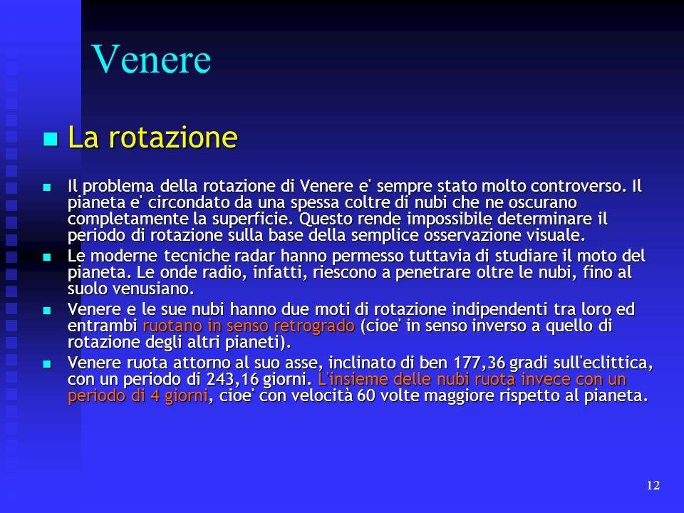 12 Venere La rotazione La rotazione Il problema della rotazione di Venere e' sempre stato molto controverso. Il pianeta e' circondato da una spessa co