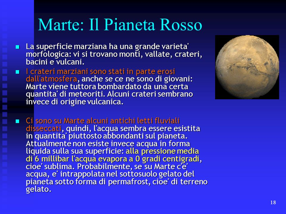 18 Marte: Il Pianeta Rosso La superficie marziana ha una grande varieta' morfologica: vi si trovano monti, vallate, crateri, bacini e vulcani. La supe