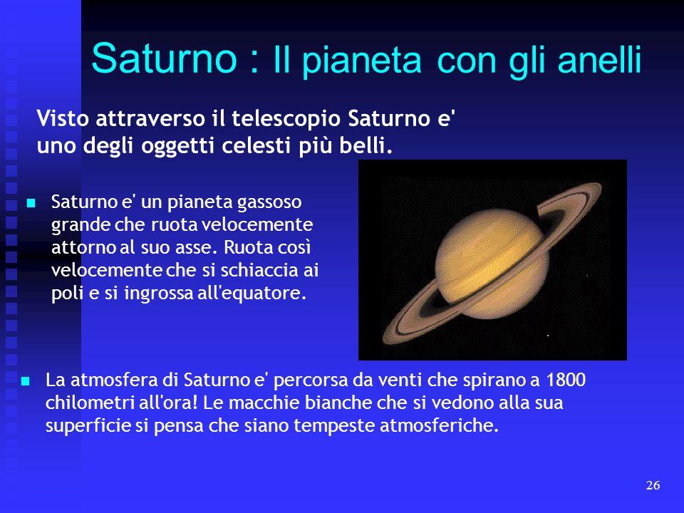 26 Saturno : Il pianeta con gli anelli Visto attraverso il telescopio Saturno e' uno degli oggetti celesti più belli. Saturno e' un pianeta gassoso gr