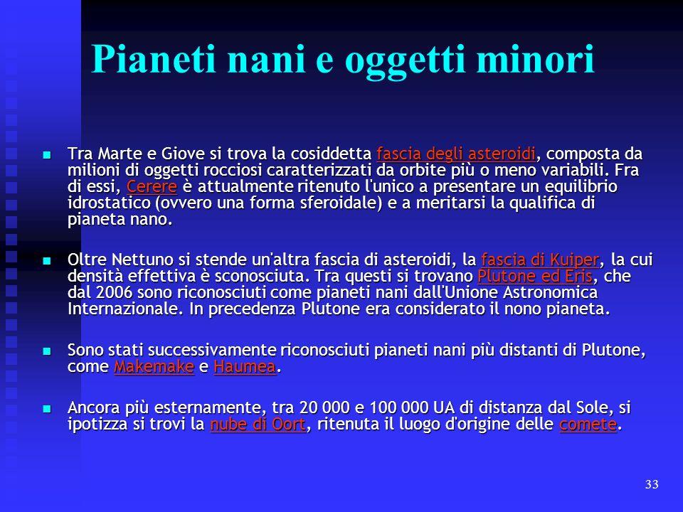 33 Pianeti nani e oggetti minori Tra Marte e Giove si trova la cosiddetta fascia degli asteroidi, composta da milioni di oggetti rocciosi caratterizza