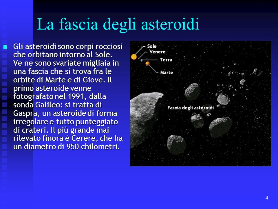 4 La fascia degli asteroidi Gli asteroidi sono corpi rocciosi che orbitano intorno al Sole. Ve ne sono svariate migliaia in una fascia che si trova fr