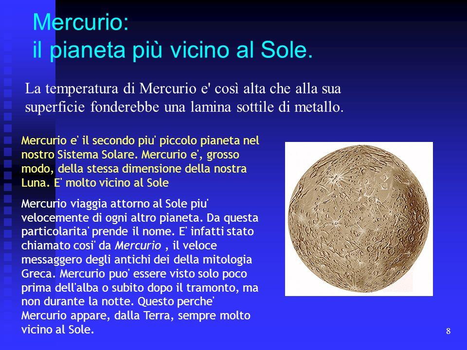 8 Mercurio: il pianeta più vicino al Sole. La temperatura di Mercurio e' così alta che alla sua superficie fonderebbe una lamina sottile di metallo. M