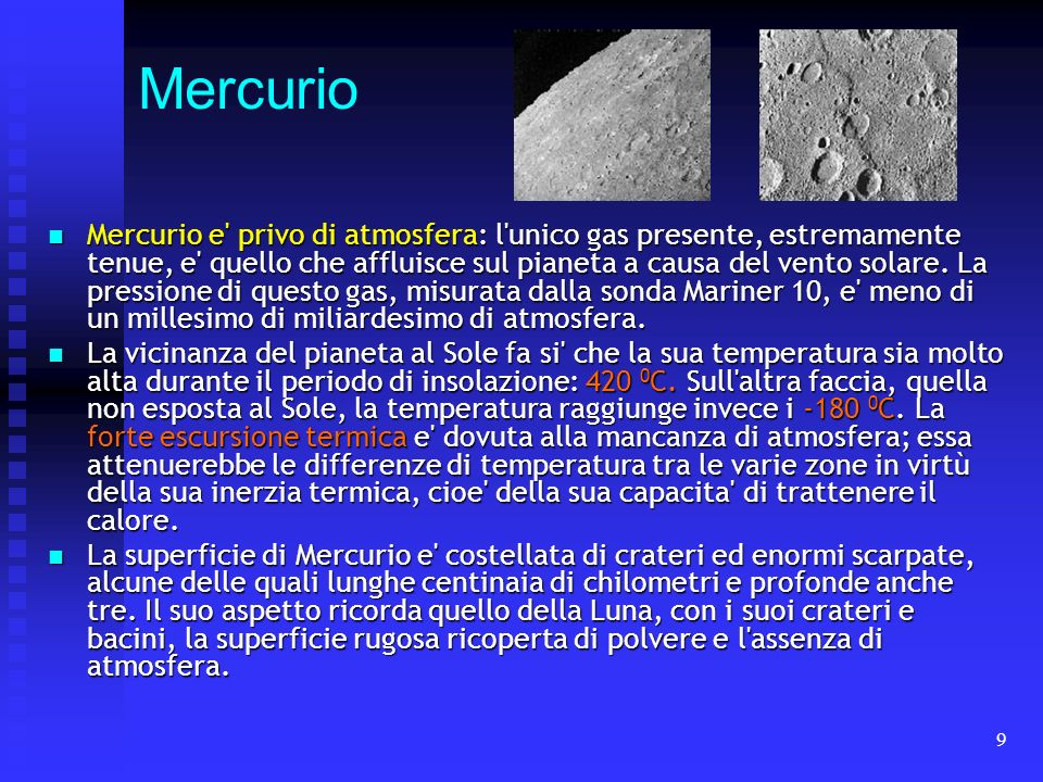 9 Mercurio Mercurio e' privo di atmosfera: l'unico gas presente, estremamente tenue, e' quello che affluisce sul pianeta a causa del vento solare. La