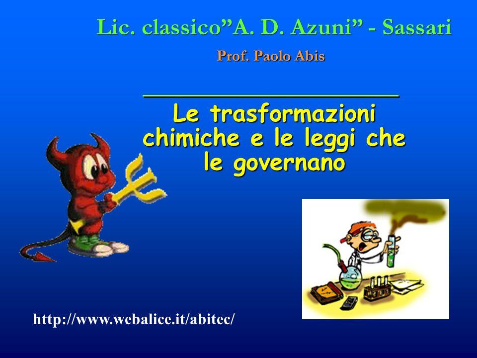 Le trasformazioni chimiche e le leggi che le governano Lic. classicoA. D. Azuni - Sassari Prof. Paolo Abis http://www.webalice.it/abitec/