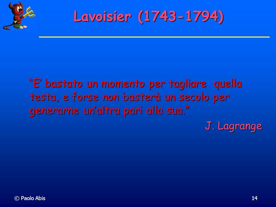 © Paolo Abis14 Lavoisier (1743-1794) E bastato un momento per tagliare quella testa, e forse non basterà un secolo per generarne unaltra pari alla sua