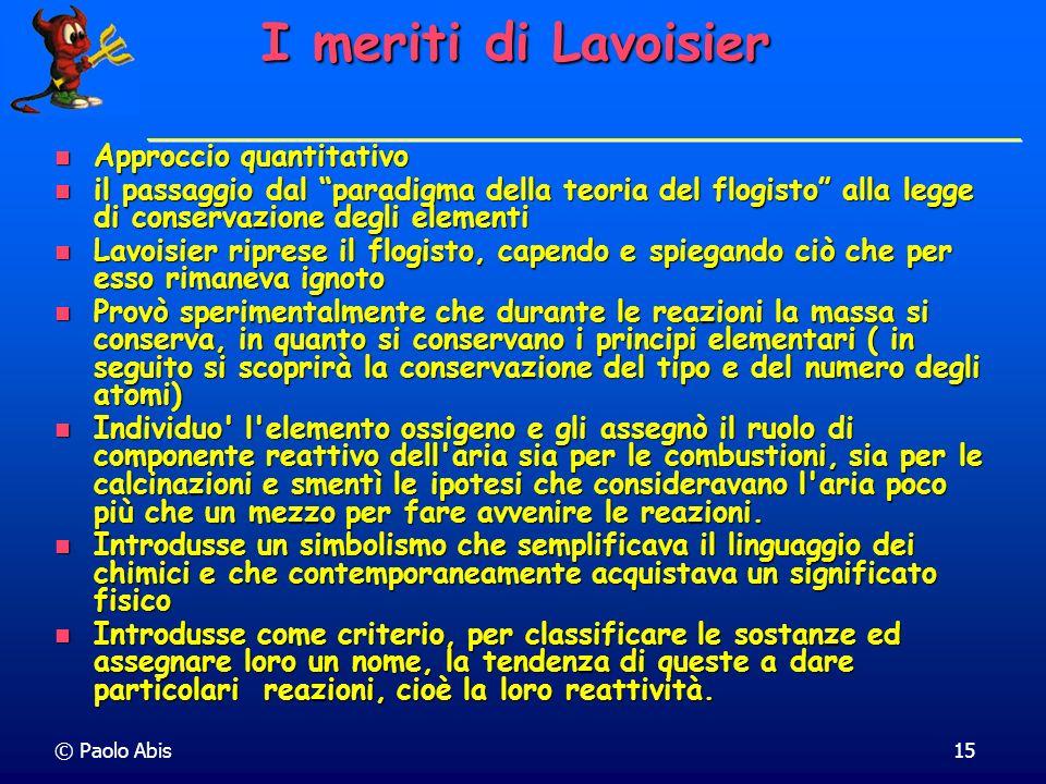 © Paolo Abis15 I meriti di Lavoisier Approccio quantitativo Approccio quantitativo il passaggio dal paradigma della teoria del flogisto alla legge di