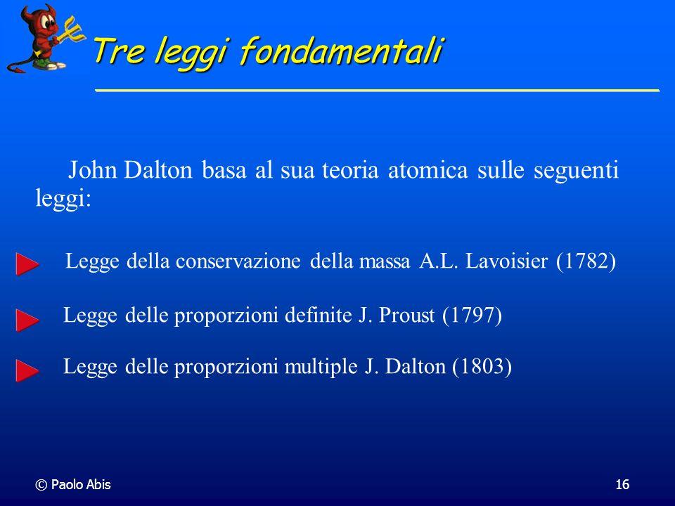 © Paolo Abis16 Tre leggi fondamentali John Dalton basa al sua teoria atomica sulle seguenti leggi: Legge della conservazione della massa A.L. Lavoisie