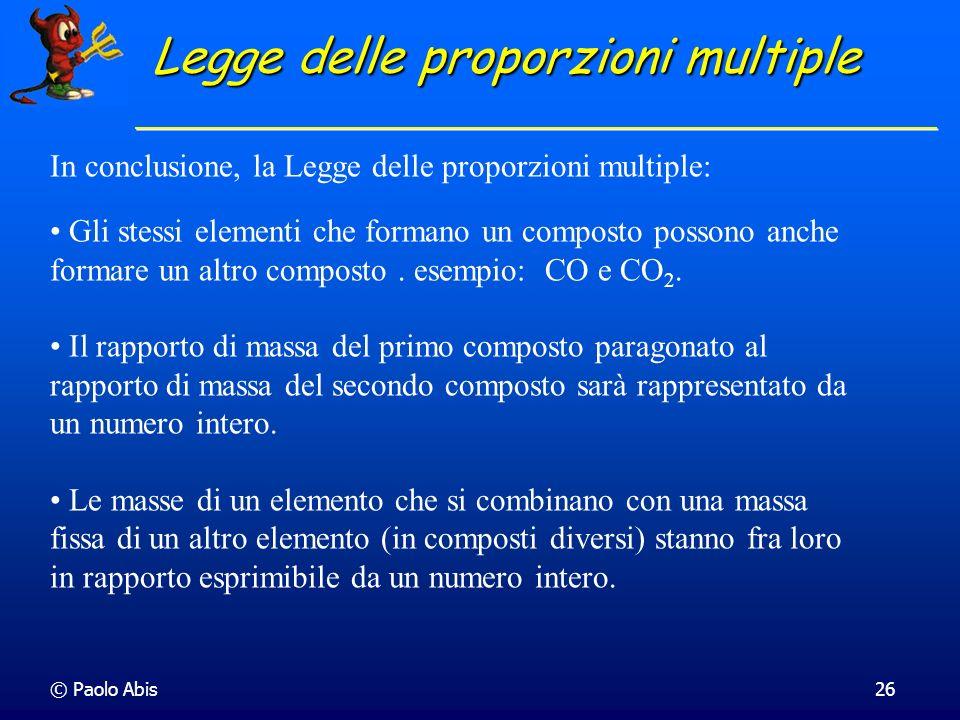 © Paolo Abis26 In conclusione, la Legge delle proporzioni multiple: Gli stessi elementi che formano un composto possono anche formare un altro compost