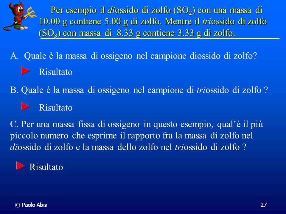 © Paolo Abis27 Per esempio il diossido di zolfo (SO 2 ) con una massa di 10.00 g contiene 5.00 g di zolfo. Mentre il triossido di zolfo (SO 3 )con mas