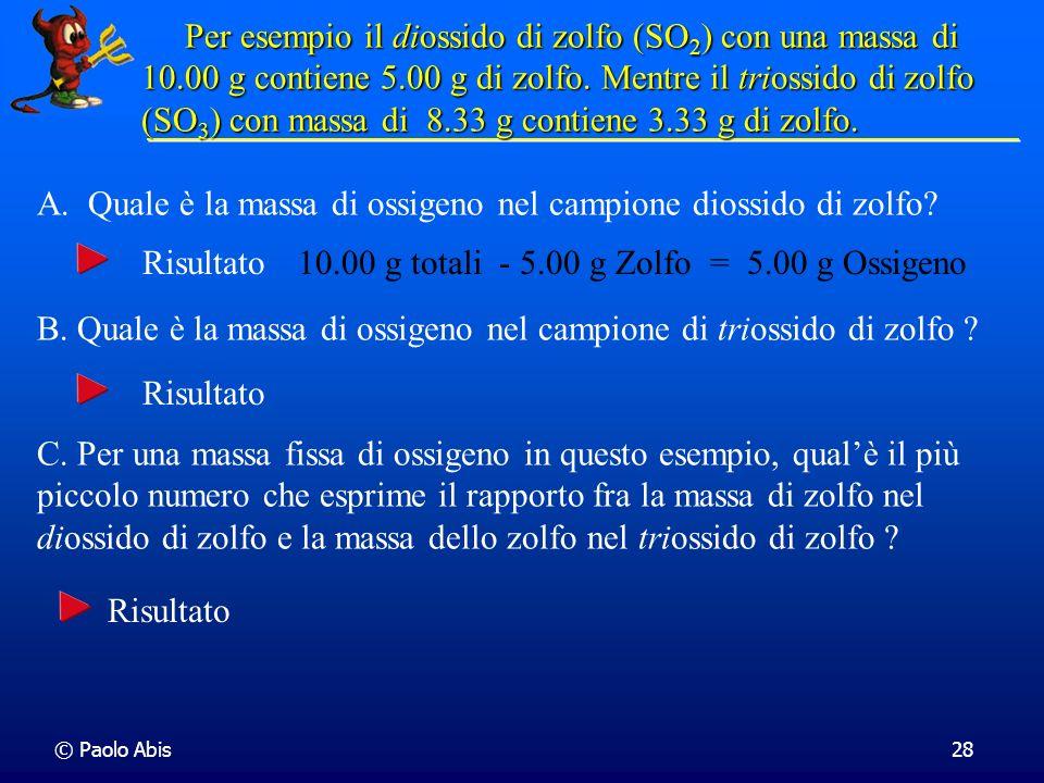 © Paolo Abis28 Per esempio il diossido di zolfo (SO 2 ) con una massa di 10.00 g contiene 5.00 g di zolfo. Mentre il triossido di zolfo (SO 3 )con mas