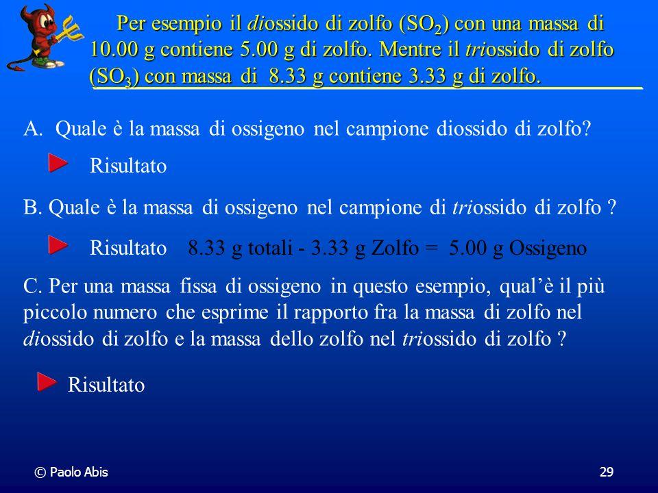 © Paolo Abis29 Per esempio il diossido di zolfo (SO 2 ) con una massa di 10.00 g contiene 5.00 g di zolfo. Mentre il triossido di zolfo (SO 3 )con mas