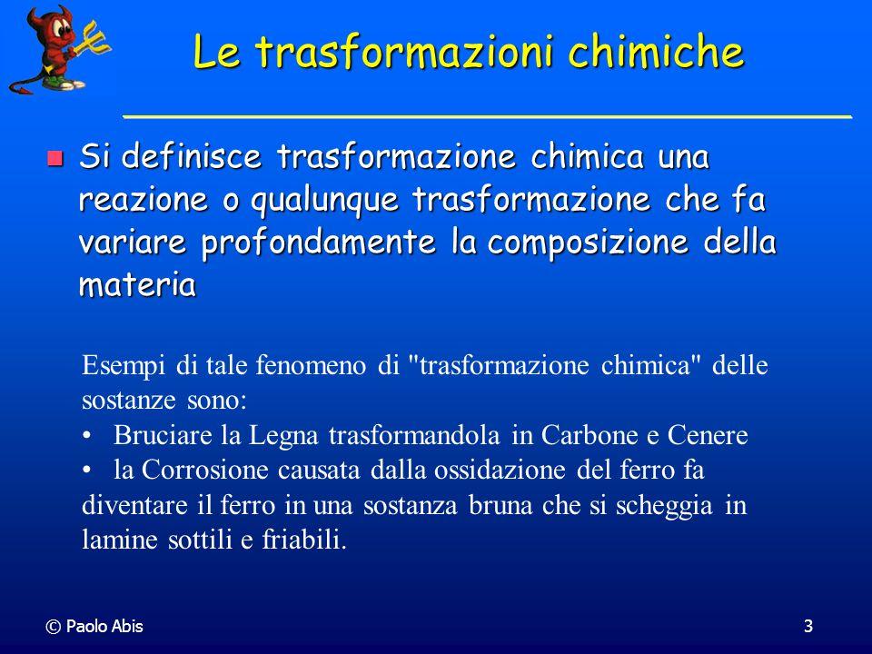 © Paolo Abis3 Le trasformazioni chimiche Si definisce trasformazione chimica una reazione o qualunque trasformazione che fa variare profondamente la c