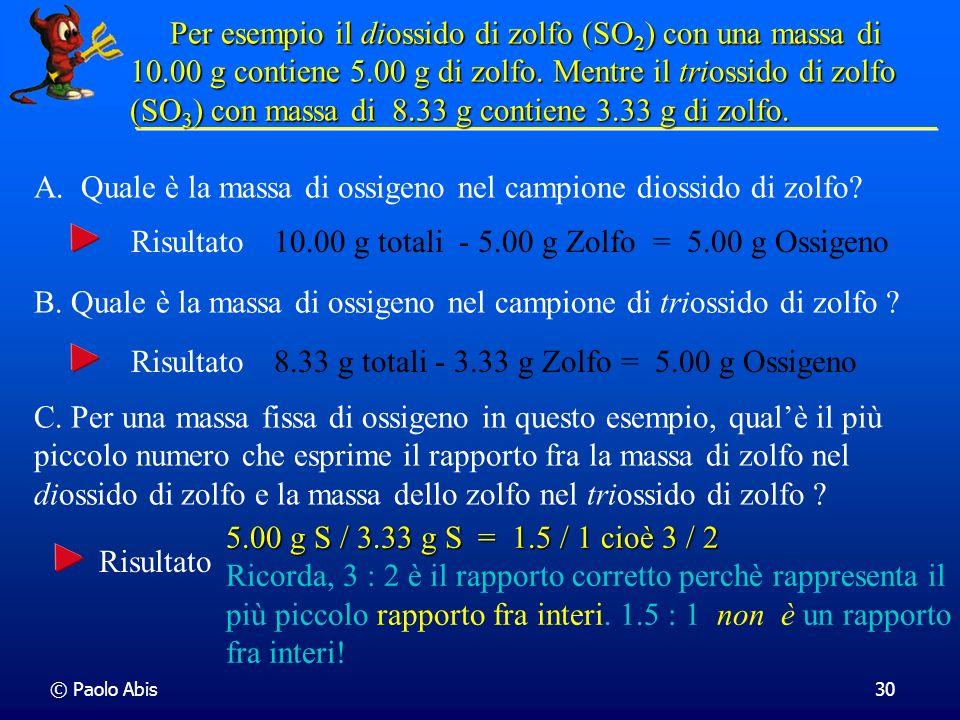 © Paolo Abis30 Per esempio il diossido di zolfo (SO 2 ) con una massa di 10.00 g contiene 5.00 g di zolfo. Mentre il triossido di zolfo (SO 3 )con mas