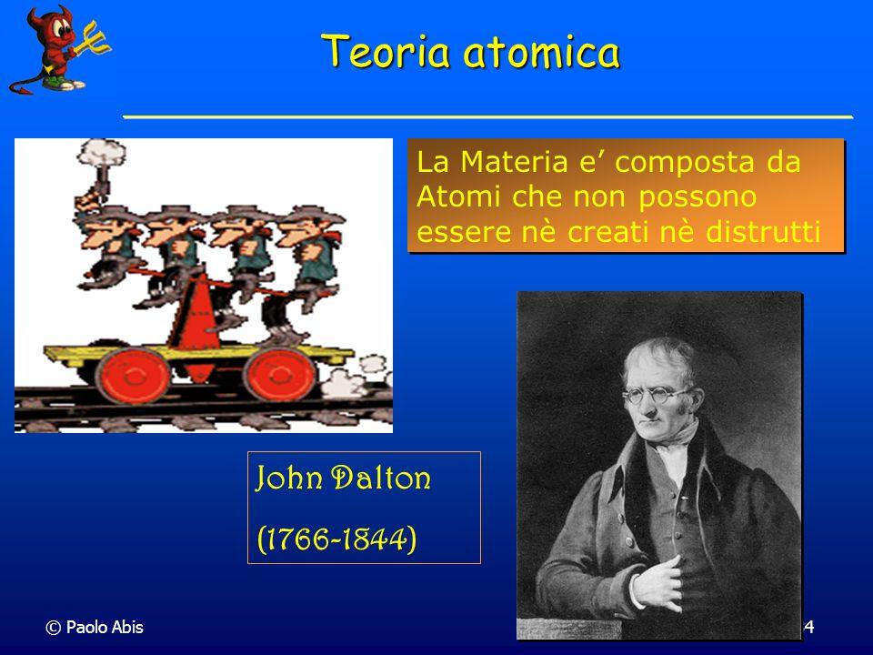 © Paolo Abis34 Teoria atomica La Materia e composta da Atomi che non possono essere nè creati nè distrutti John Dalton (1766-1844)