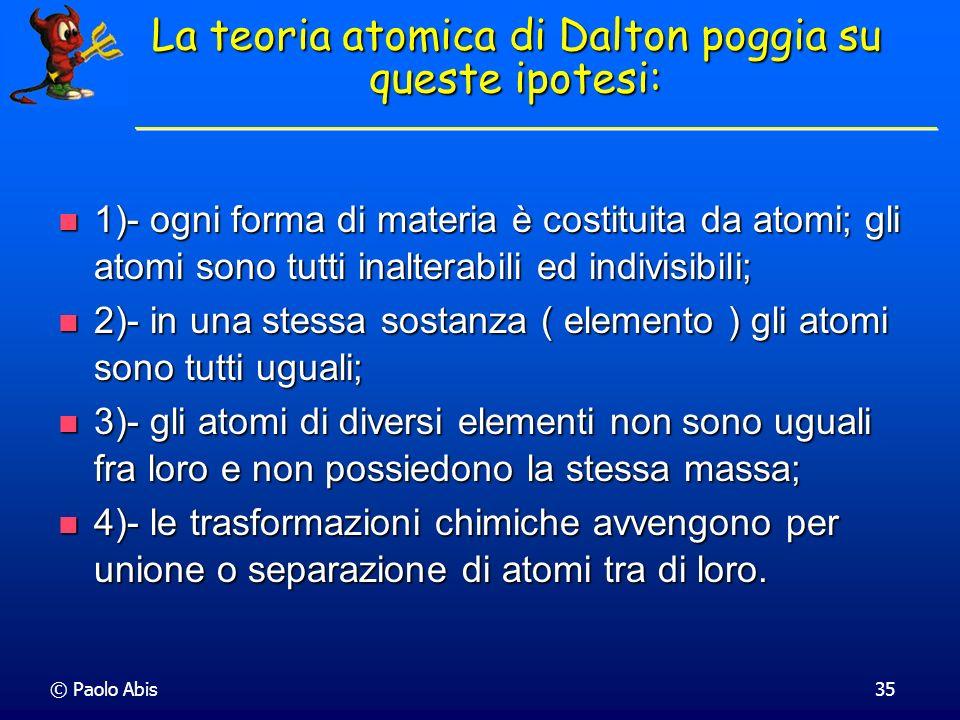 © Paolo Abis35 La teoria atomica di Dalton poggia su queste ipotesi: 1)- ogni forma di materia è costituita da atomi; gli atomi sono tutti inalterabil