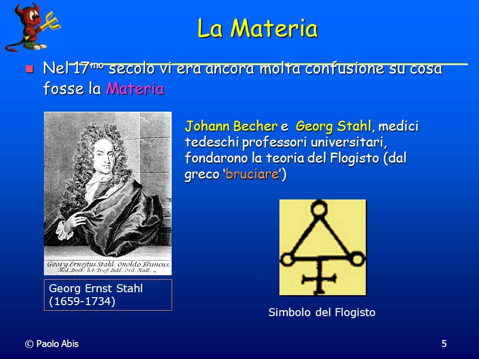 © Paolo Abis5 La Materia Nel 17 mo secolo vi era ancora molta confusione su cosa fosse la Materia Nel 17 mo secolo vi era ancora molta confusione su c