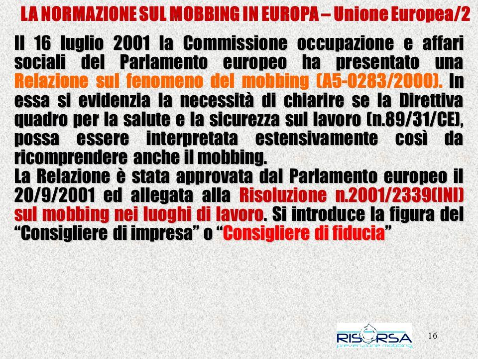 16 LA NORMAZIONE SUL MOBBING IN EUROPA – Unione Europea/2 Il 16 luglio 2001 la Commissione occupazione e affari sociali del Parlamento europeo ha presentato una In essa si evidenzia la necessità di chiarire se la Direttiva quadro per la salute e la sicurezza sul lavoro (n.89/31/CE), possa essere interpretata estensivamente così da ricomprendere anche il mobbing.