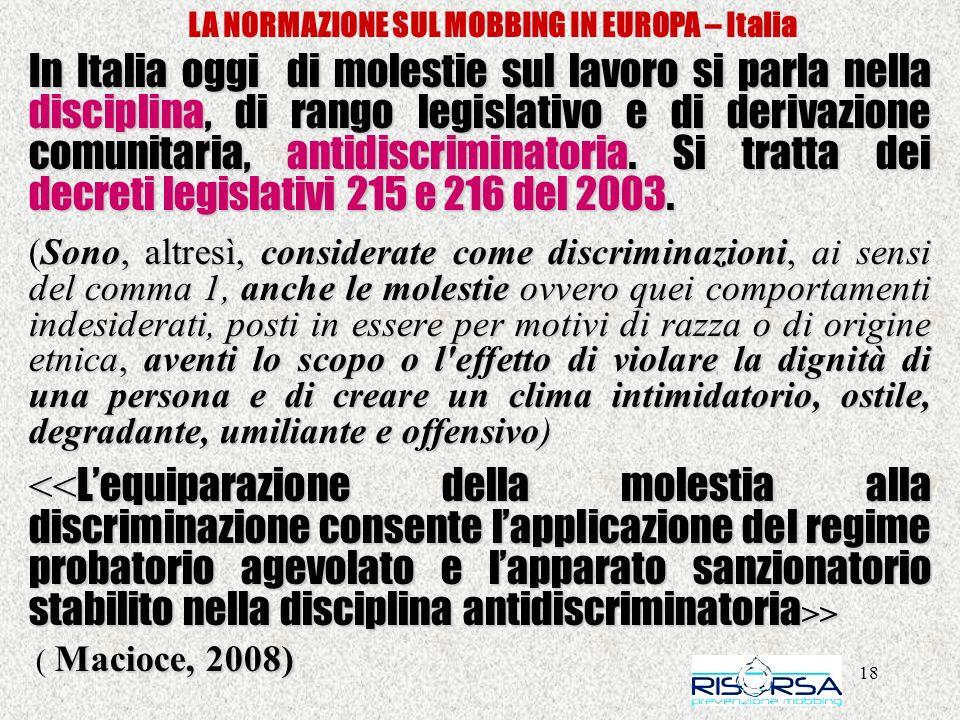 18 LA NORMAZIONE SUL MOBBING IN EUROPA – Italia In Italia oggi di molestie sul lavoro si parla nella disciplina, di rango legislativo e di derivazione comunitaria, antidiscriminatoria.