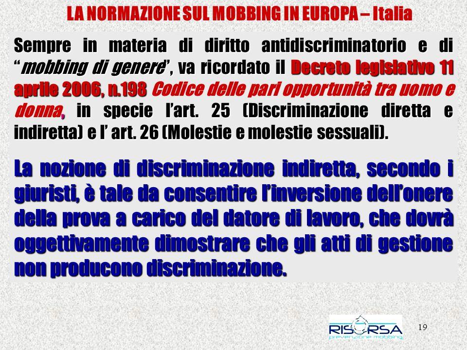 19 LA NORMAZIONE SUL MOBBING IN EUROPA – Italia Sempre in materia di diritto antidiscriminatorio e dimobbing di genere, va ricordato il Decreto legislativo 11 aprile 2006, n.198, in specie lart.