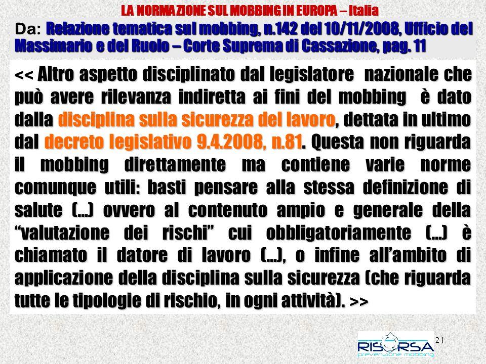 21 LA NORMAZIONE SUL MOBBING IN EUROPA – Italia Altro aspetto disciplinato dal legislatore nazionale che può avere rilevanza indiretta ai fini del mobbing è dato dalla disciplina sulla sicurezza del lavoro, dettata in ultimo dal decreto legislativo 9.4.2008, n.81.