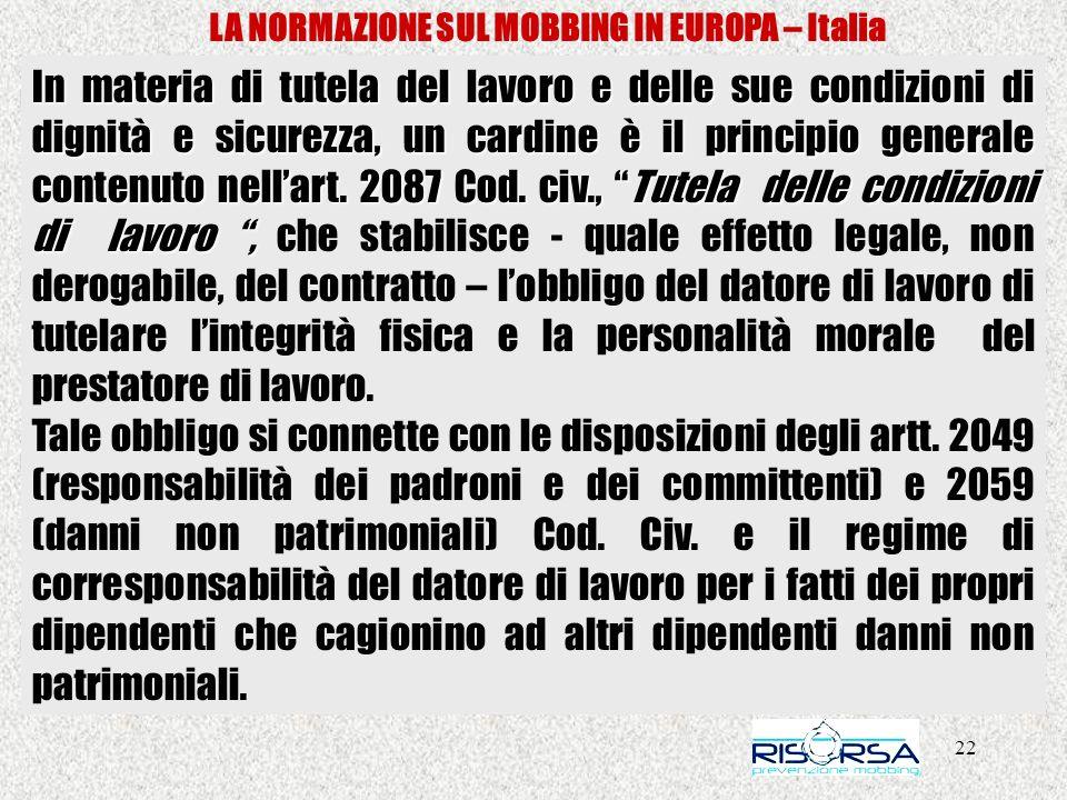 22 LA NORMAZIONE SUL MOBBING IN EUROPA – Italia In materia di tutela del lavoro e delle sue condizioni di dignità e sicurezza, un cardine è il principio generale contenuto nellart.