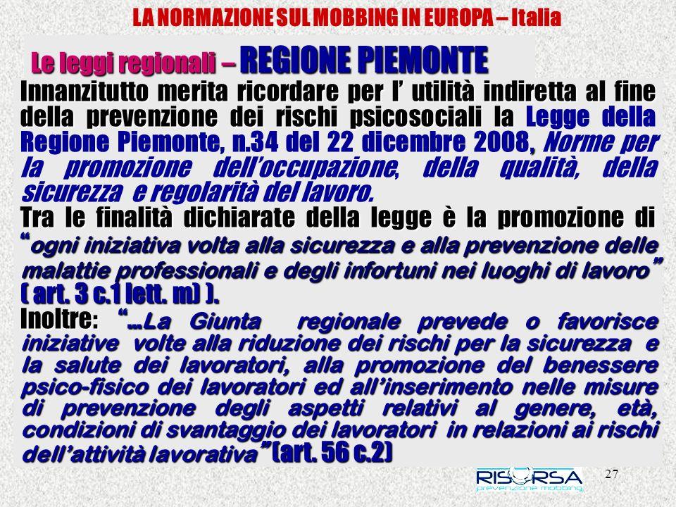 27 LA NORMAZIONE SUL MOBBING IN EUROPA – Italia Le leggi regionali – REGIONE PIEMONTE Innanzitutto merita ricordare per l utilità indiretta al fine de