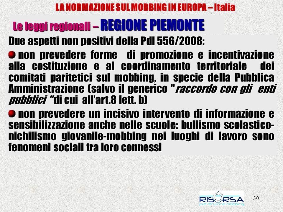 30 LA NORMAZIONE SUL MOBBING IN EUROPA – Italia Le leggi regionali – REGIONE PIEMONTE Due aspetti non positivi della Pdl 556/2008: non prevedere forme